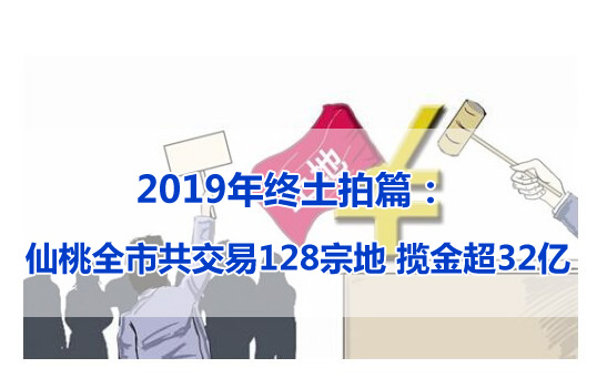 2019年終土拍篇: 仙桃全市共交易128宗地 攬金超32億